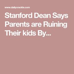 Stanford Dean Says Parents are Ruining Their kids By...