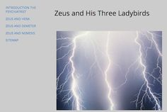 Zeus and His Three Ladybirds Dr. Grace Roberts is a psychiatrist for the gods and goddesses, but that still didn't prepare her for meeting with Zeus... AND three of his lovers and ex-lovers besides!  LINK: https://sites.google.com/site/zeusandhisthreeladybirds/home