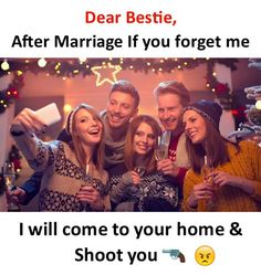 Dear Bestie, After marriage if you forget me I will come to your home and shoot you