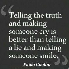I'd rather be told the truth than lied to to save my feelings.