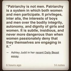 """""""We are unable at times to identify ourselves as our own denigrating abusers, or as abusing other girls and women."""" ~ Ashley Judd.  **Read her entire essay - it will make you think. I have heard women say terrible things about other women SO many times : we can sometimes be our own worst enemy.  #patriarchy"""