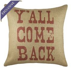 Yall Come Back Pillow ... I sometimes wish I was from the south so I could get away with saying stuff like that and having these pillows!