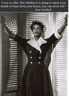 """""""Love is a fire. But whether it is going to warm your hearth or burn down your house, you can never tell."""" -Joan Crawford"""