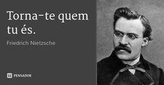 Torna-te quem tu és. — Friedrich Nietzsche