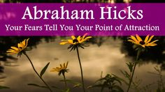 """Abraham Hicks """"Your Fears Tell You Your Point of Attraction"""""""