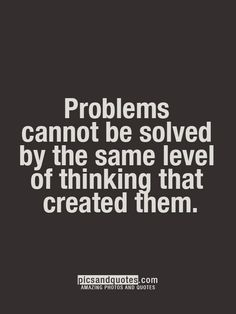 Problems cannot be solved by the same level of thinking that created them.