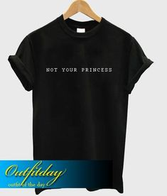 Not Your Princess T Shirt - Outfitday Tank Top Outfits, Cool Outfits, Direct To Garment Printer, Sweater Hoodie, Shirt Style, Size Chart, Unisex, Writing, Princess