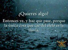 ¿Quieres algo? Entonces ve y haz que pase porque la única cosa que cae del cielo es la lluvia.