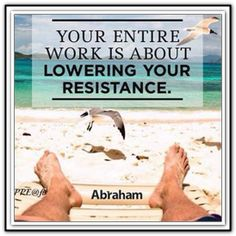 Your entire work is about lowering your resistance. *Abraham-Hicks Quotes (AHQ1310)