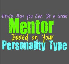 Here's How You Can Be a Great Mentor, Based on Your Personality Type Everyone has the potential inside of them to become an amazing mentor for others. Each unique person has qualities that can help them bring a positive influence to young minds. Here is the ways in which you can become a great mentor, …