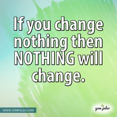 If you change nothing then nothing will change. #Inspirational #Quotes #Paleo #Recipe