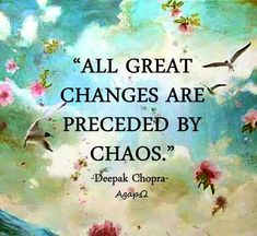 """All great changes are preceded by chaos."" ― Deepak Chopra"