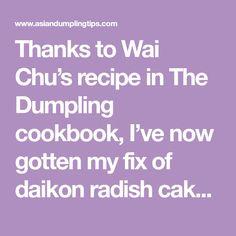 Thanks to Wai Chu's recipe in The Dumpling cookbook, I've now gotten my fix of daikon radish cakes. If you're unfamiliar with luóbo gāo (lok bok gow i...