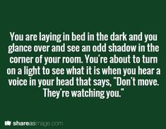 "Prompt -- you are laying in bed in the dark and you glance over and see an odd shadow in the corner of your room. you're about to turn on a light to see what it is when you hear a voice in your head that says, ""don't move. they're watching you"":"