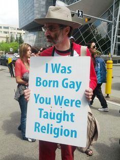 I was born gay. You were taught religion.