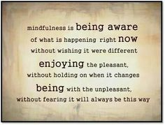 Mindfullness is being aware of what is happening right now without wishing it were different.  Enjoying the pleasant without holding on when it changes.  Being with the unpleasant without fearing it will always be this way.