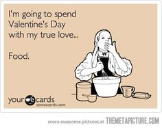 I'm going to spend Valentine's Day with my true love....Food. #singlegirlproblems