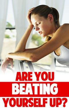 Are You Beating Yourself Up?
