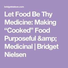 "Let Food Be Thy Medicine: Making ""Cooked"" Food Purposeful & Medicinal   Bridget Nielsen"