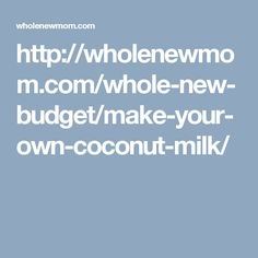 http://wholenewmom.com/whole-new-budget/make-your-own-coconut-milk/