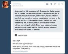 """I have enough self control to say no to myself. A woman doesnt need to change herself not to be raped. That logic is just biased and stupid. I hate other """"men"""" giving real men a bad rap. It sucks that i have to grow up in a generation where i have to be extremely cautious around women so i dont get a label and i know that the thought crosses their mind atleast once if i decide to be a little intimate around a girl. Besides its so much better to have the consent. Theres a connection that way…"""