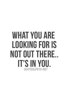"""WHAT YOU ARE LOOKING FOR IS NOT OUT THERE...IT'S IN YOU."" 