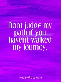 Quote on mental health stigma: Don't judge my path if you haven't walked my journey. www.HealthyPlace.com