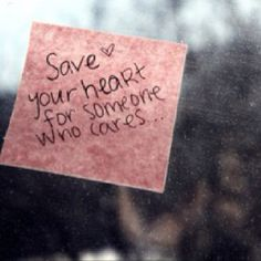 Save your heart for someone who cares.....
