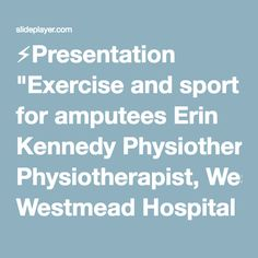 "⚡Presentation ""Exercise and sport for amputees Erin Kennedy Physiotherapist, Westmead Hospital 2014."""