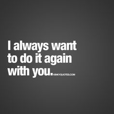"""I always want to do it again with you."" 