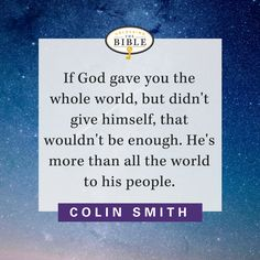 If God gave you the whole world, but didn't give himself, that wouldn't be enough. He's more than all the world to his people. — Colin Smith
