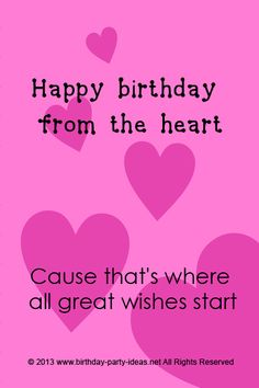 Happy birthday form the heart Cause that's where all great wishes start.  #cute #birthday #sayings #quotes #messages #wording #cards #wishes #happybirthday