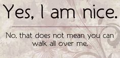 Yes ~ you can not walk all over me.  I WILL stand up for me and for the truth!  I will not let YOU treat me this way any longer.