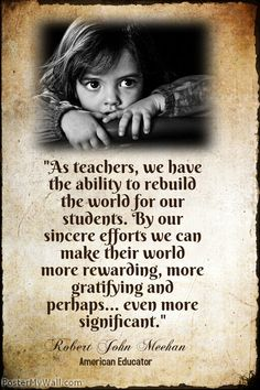 """As teachers, we have the ability to rebuild the world for our students. By our sincere efforts we can make their world more rewarding, more gratifying and perhaps... even more significant."" Robert John Meehan"