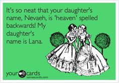 BAhahaha! In middle school one of the girls in my english class told me she was gonna name her future daughter that... I told her that was a dumb name... She punched me. ha ha!