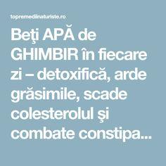 Beţi APĂ de GHIMBIR în fiecare zi – detoxifică, arde grăsimile, scade colesterolul şi combate constipaţia - Top Remedii Naturiste Healthy, Cholesterol, The Body, Health