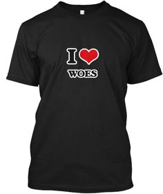 I Love Woes Black T-Shirt Front - This is the perfect gift for someone who loves Woes. Thank you for visiting my page (Related terms: I love WOES,adversity,affliction,agony,anguish,bemoaning,blues,burden,calamity,care,cataclysm,catast ...)