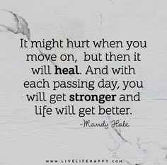 It might hurt when you move on, but then it will heal. And with each passing day, you will get stronger and life will get better. - Mandy Hale