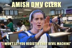 "Atheism, Religion, God is Imaginary. Amish DMV Clerk ""I won't let you register that devil machine."""