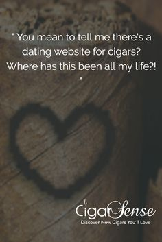 """"""" You mean to tell me there's a dating website for cigars? Where has this been all my life?! """""""