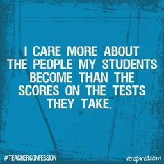 I care more about the people my students become than their scores on the tests they take.