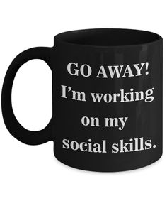 Go away! I'm working on my social skills. Want to be left alone? Not feeling sociable? Then this is the mug for you.