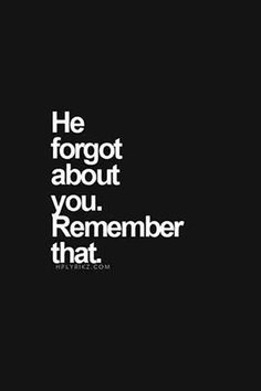 """He forgot about you. Remember that."""