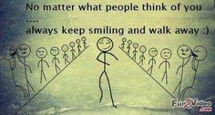 No matter what people think of you......always keep smiling and walk away :)