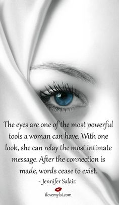 The eyes are one of the most powerful tools a woman can have. With one look, she can relay the most intimate message. After the connection is made, words cease to exist. ~Jennifer Salaiz #eyesquotes #womenquotes #intimacy #powerofawoman #ilovemylsi