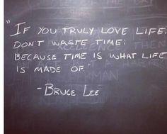 """""""Si amas la vida, no pierdas el tiempo, de tiempo esta hecha la vida."""" -Bruce lee."""