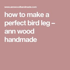 how to make a perfect bird leg – ann wood handmade