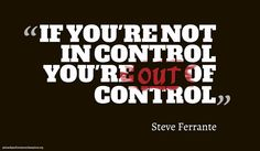 If You're Not In Control, You're Out Of Control.