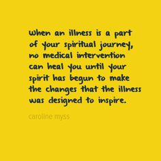 When an illness is a part of your spiritual journey, no medical intervention can heal you until your spirit has begun to make the changes that the illness was designed to inspire.