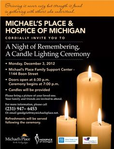 Monday evening, December 3rd, 2012 Michael's Place and Hospice of Michigan invite you to come to the Michael's Place Boon Street location for a night of remembering.  Doors will open at 6:30 and the ceremony will begin at 7:00pm.    Candles will be provided .  Bring a picture of your loved one and invite family and friends to attend.  Call us at 947-6453 for more information.